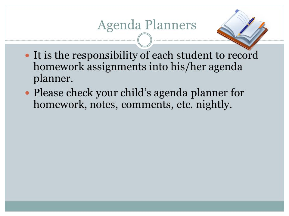 Agenda Planners It is the responsibility of each student to record homework assignments into his/her agenda planner. Please check your childs agenda p