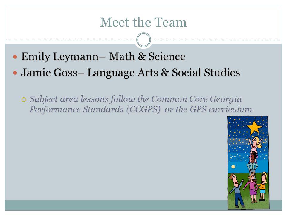 Meet the Team Emily Leymann– Math & Science Emily Leymann– Math & Science Jamie Goss– Language Arts & Social Studies Jamie Goss– Language Arts & Socia