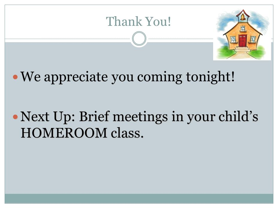 Thank You! We appreciate you coming tonight! Next Up: Brief meetings in your childs HOMEROOM class. Next Up: Brief meetings in your childs HOMEROOM cl