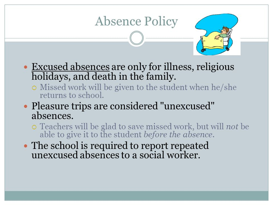 Absence Policy Excused absences are only for illness, religious holidays, and death in the family. Missed work will be given to the student when he/sh