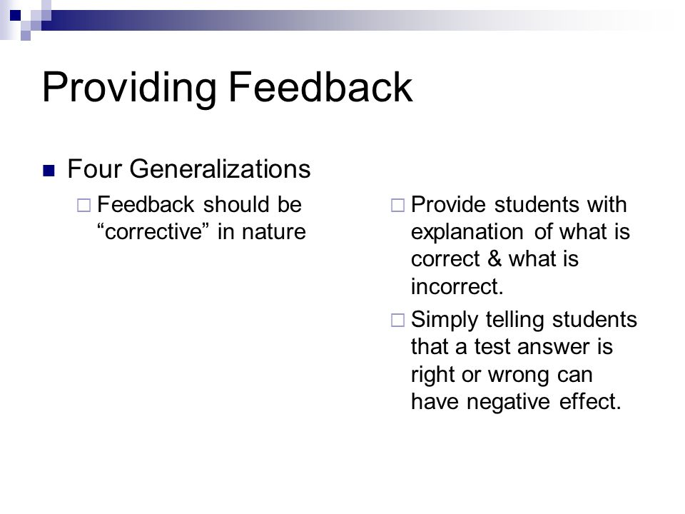 Providing Feedback Four Generalizations Feedback should be corrective in nature Provide students with explanation of what is correct & what is incorrect.