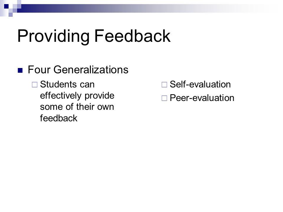 Providing Feedback Four Generalizations Students can effectively provide some of their own feedback Self-evaluation Peer-evaluation
