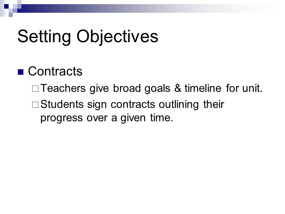 Setting Objectives Contracts Teachers give broad goals & timeline for unit. Students sign contracts outlining their progress over a given time.