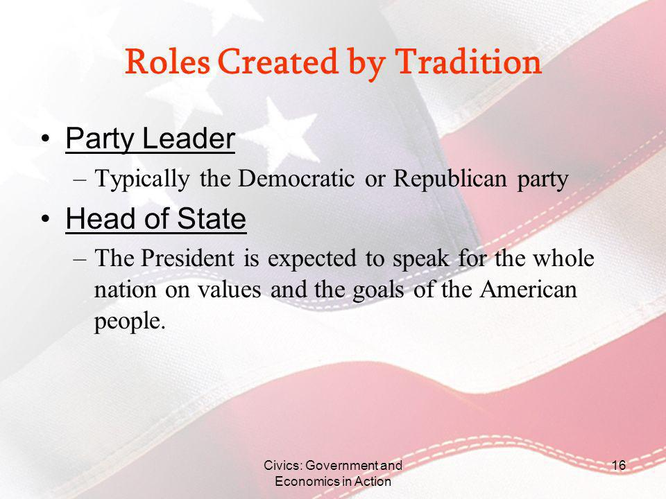 Civics: Government and Economics in Action 16 Roles Created by Tradition Party Leader –Typically the Democratic or Republican party Head of State –The