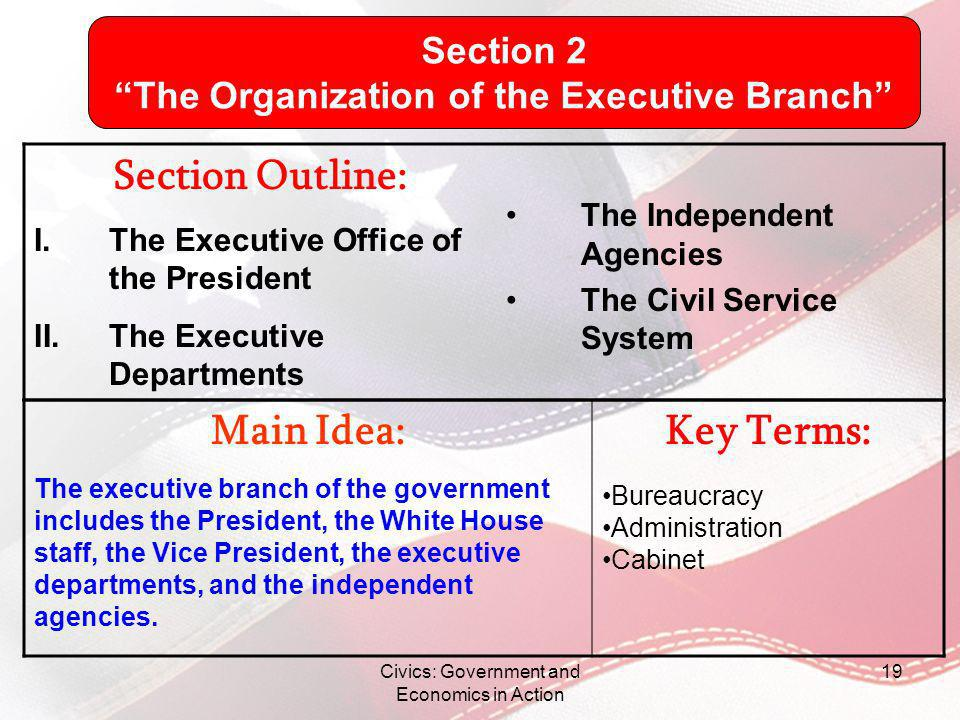 Civics: Government and Economics in Action 19 Main Idea: The executive branch of the government includes the President, the White House staff, the Vic