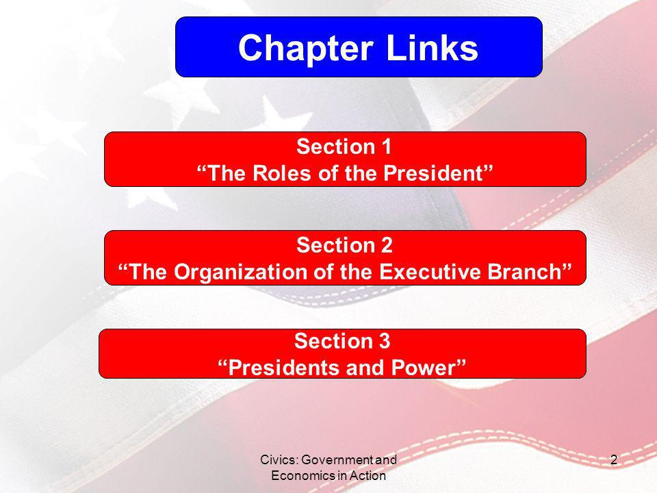 Civics: Government and Economics in Action 2 Chapter Links Section 1 The Roles of the President Section 2 The Organization of the Executive Branch Sec