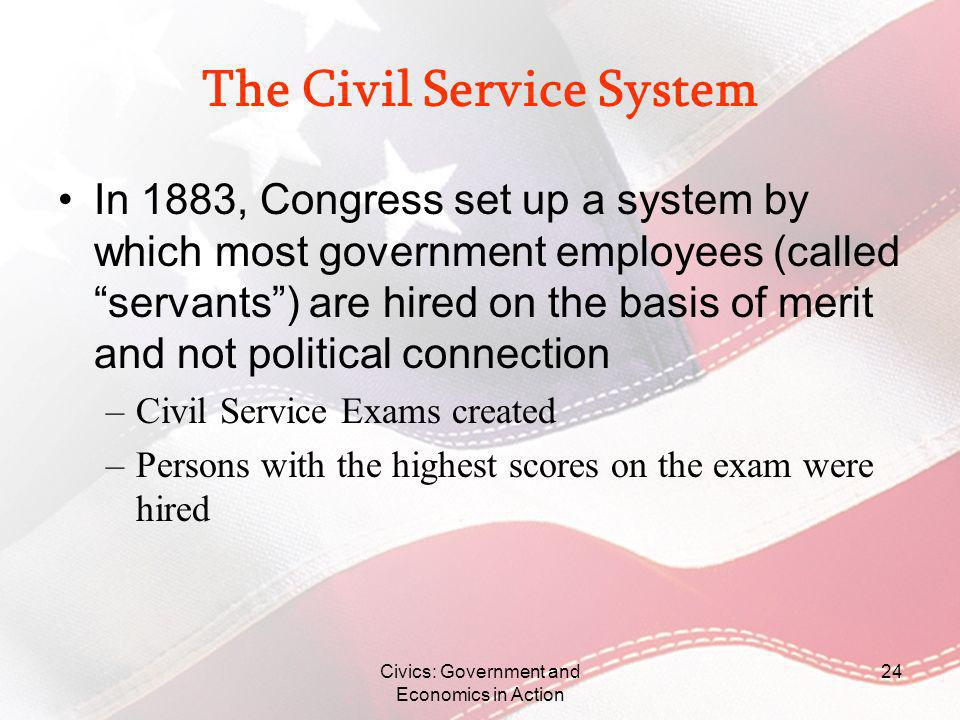 Civics: Government and Economics in Action 24 The Civil Service System In 1883, Congress set up a system by which most government employees (called se