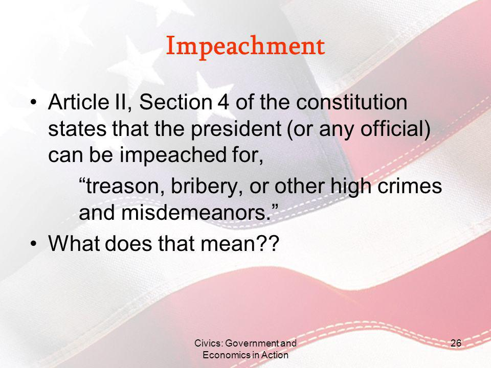 Impeachment Article II, Section 4 of the constitution states that the president (or any official) can be impeached for, treason, bribery, or other hig