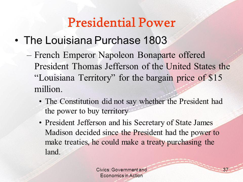 Civics: Government and Economics in Action 37 Presidential Power The Louisiana Purchase 1803 –French Emperor Napoleon Bonaparte offered President Thom