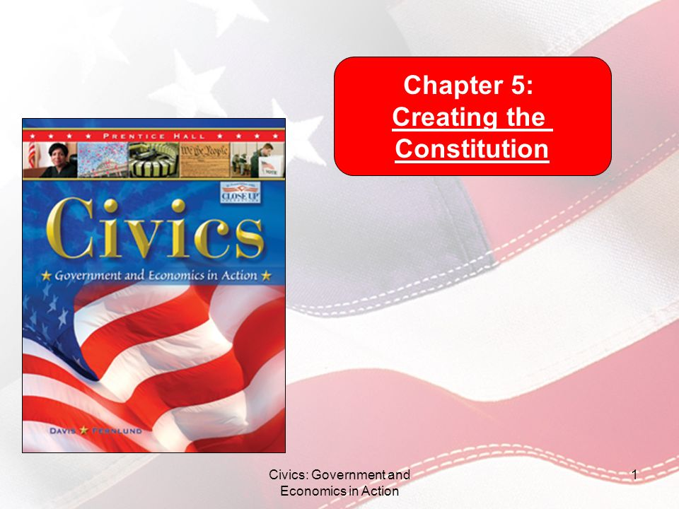 Civics: Government and Economics in Action 1 Chapter 5: Creating the Constitution
