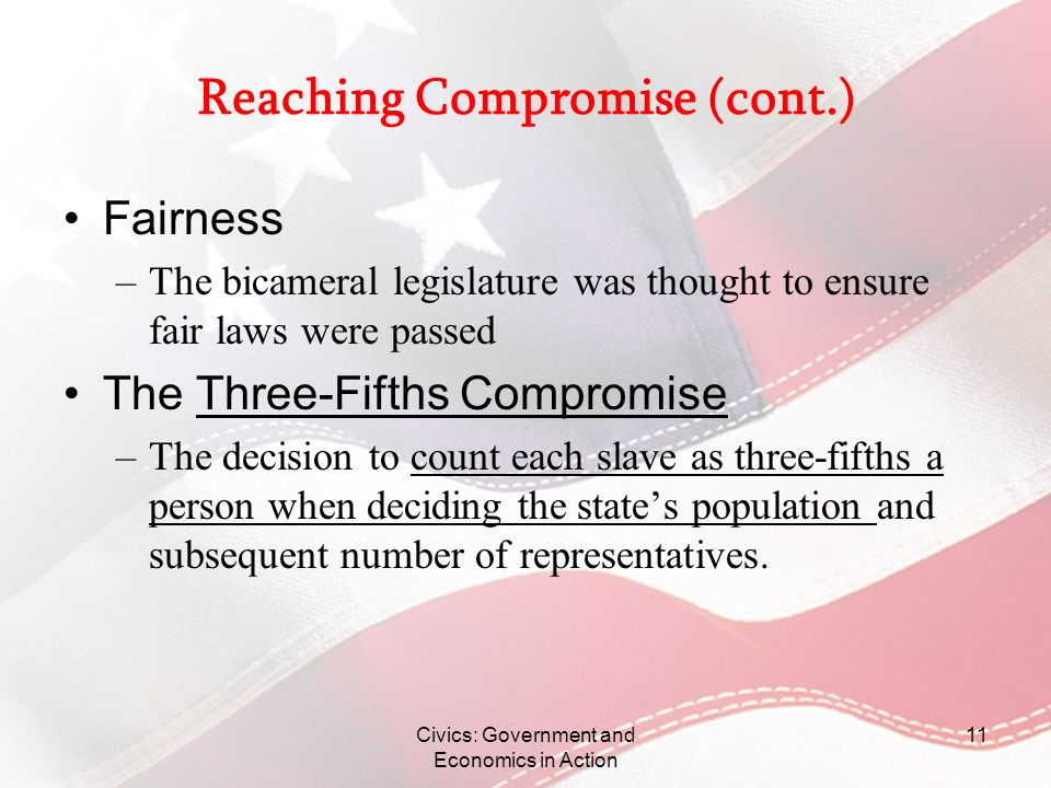 Civics: Government and Economics in Action 11 Reaching Compromise (cont.) Fairness –The bicameral legislature was thought to ensure fair laws were pas