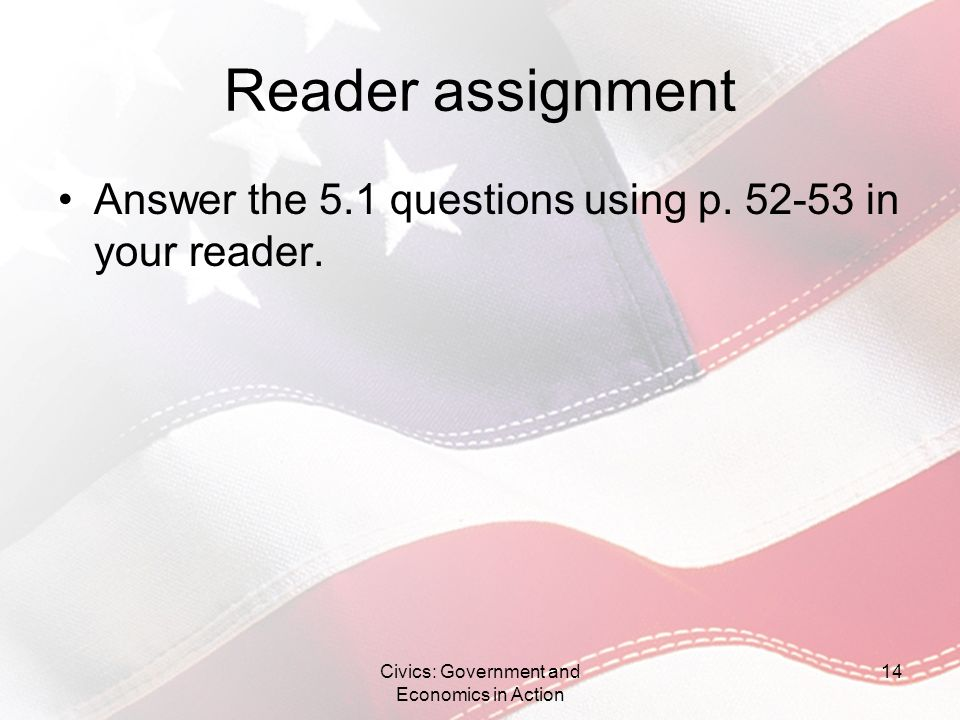 Reader assignment Answer the 5.1 questions using p. 52-53 in your reader. Civics: Government and Economics in Action 14