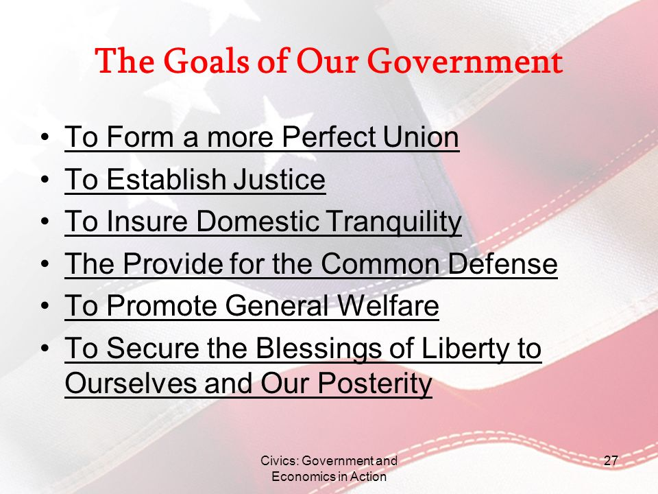 Civics: Government and Economics in Action 27 The Goals of Our Government To Form a more Perfect Union To Establish Justice To Insure Domestic Tranqui