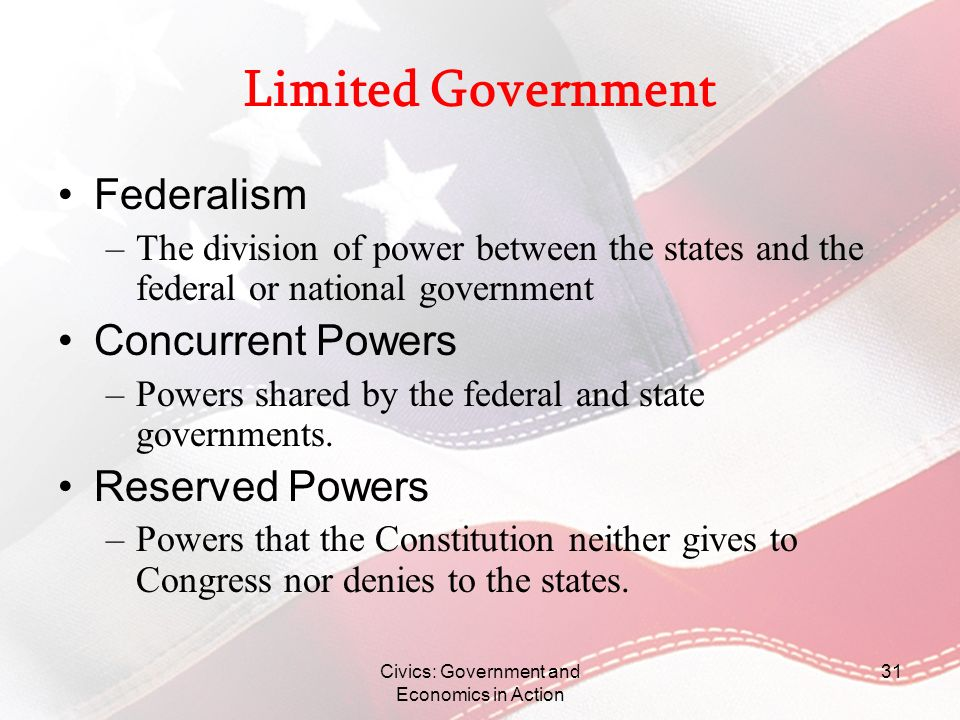 Civics: Government and Economics in Action 31 Limited Government Federalism –The division of power between the states and the federal or national gove