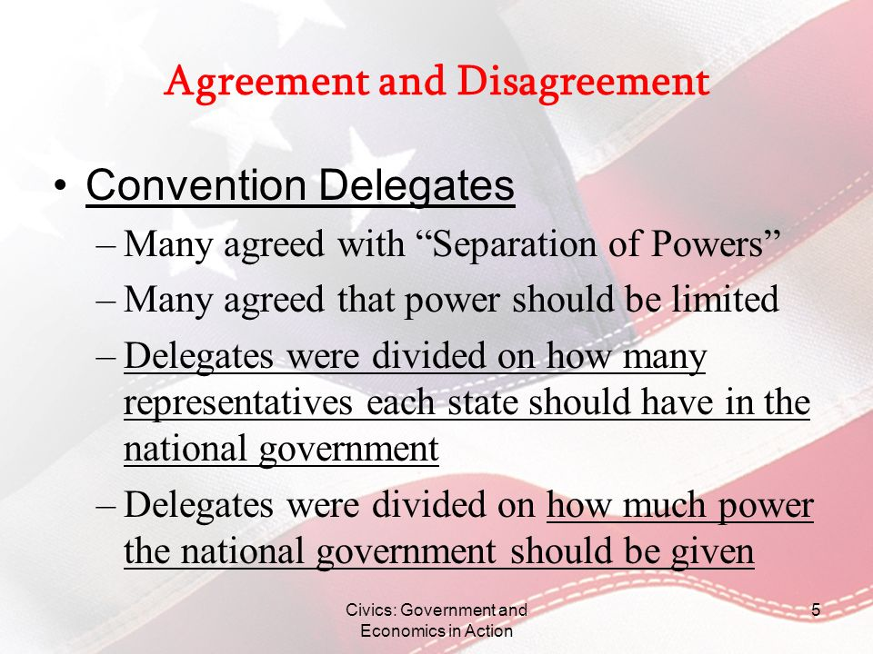 Civics: Government and Economics in Action 5 Agreement and Disagreement Convention Delegates –Many agreed with Separation of Powers –Many agreed that