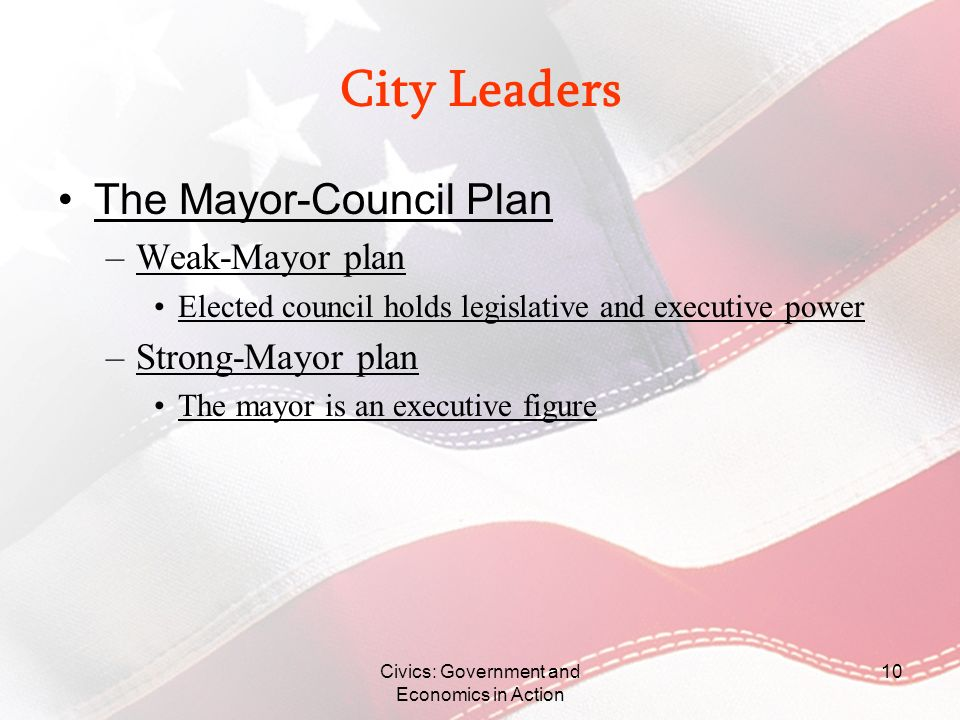 City Leaders The Mayor-Council Plan –Weak-Mayor plan Elected council holds legislative and executive power –Strong-Mayor plan The mayor is an executiv