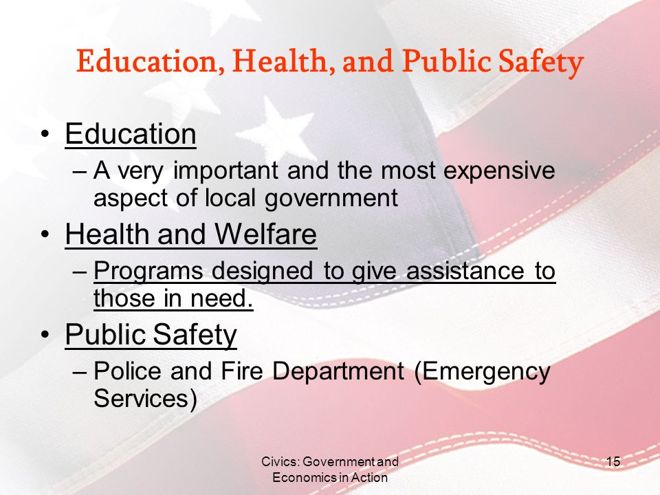 Civics: Government and Economics in Action 15 Education, Health, and Public Safety Education –A very important and the most expensive aspect of local
