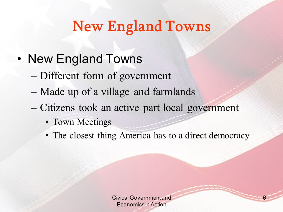 6 New England Towns –Different form of government –Made up of a village and farmlands –Citizens took an active part local government Town Meetings The