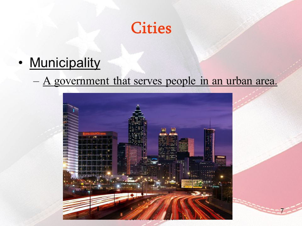 Civics: Government and Economics in Action 7 Cities Municipality –A government that serves people in an urban area.