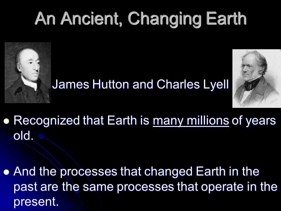An Ancient, Changing Earth James Hutton and Charles Lyell Recognized that Earth is many millions of years old. Recognized that Earth is many millions