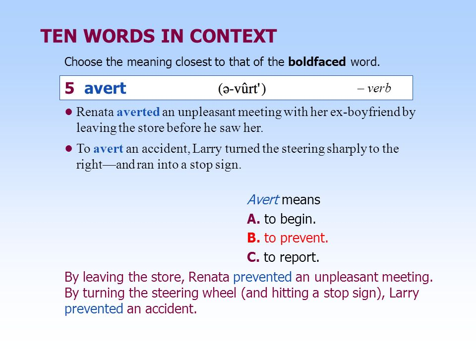 TEN WORDS IN CONTEXT Choose the meaning closest to that of the boldfaced word. Avert means A. to begin. B. to prevent. C. to report. By leaving the st