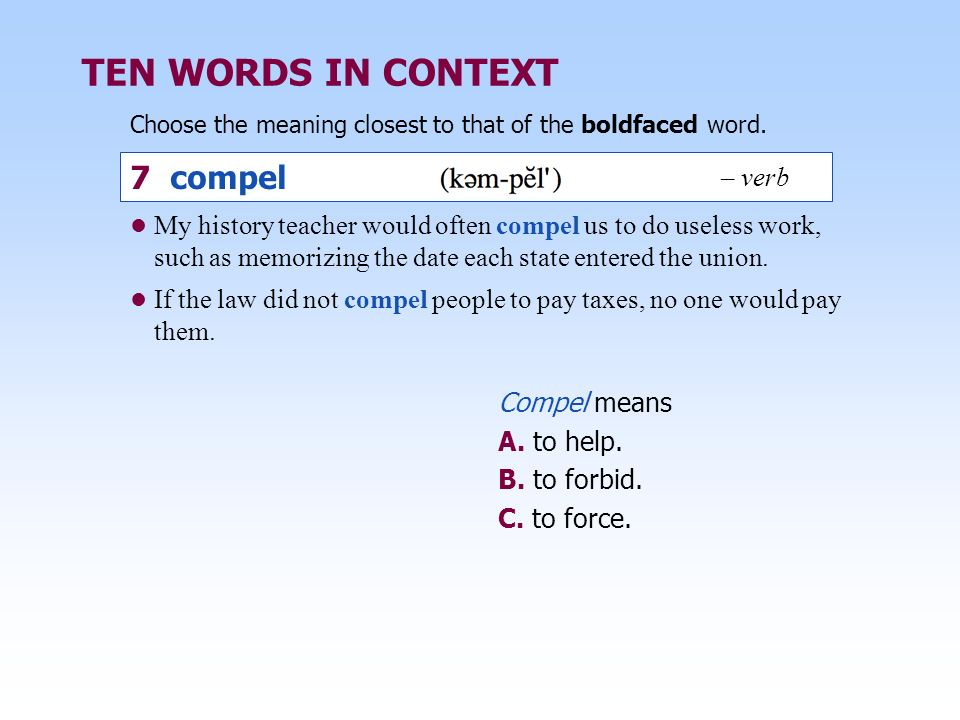TEN WORDS IN CONTEXT Choose the meaning closest to that of the boldfaced word. Compel means A. to help. B. to forbid. C. to force. My history teacher