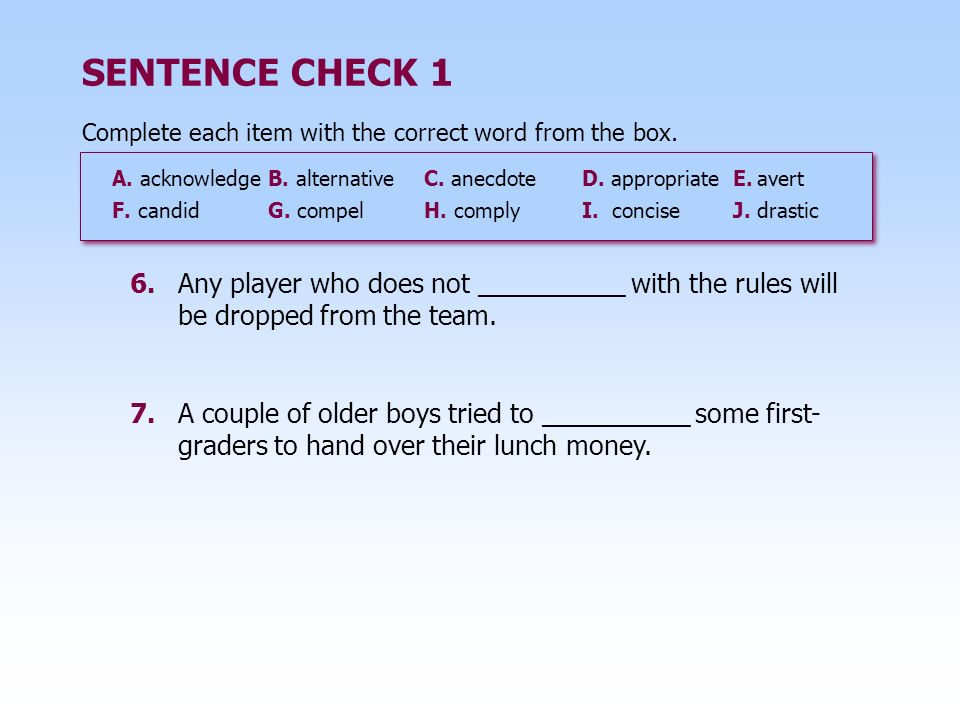SENTENCE CHECK 1 6.Any player who does not __________ with the rules will be dropped from the team. 7.A couple of older boys tried to __________ some