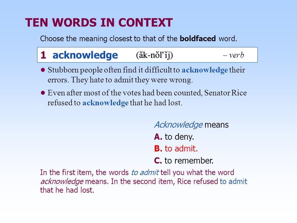 TEN WORDS IN CONTEXT Choose the meaning closest to that of the boldfaced word. In the first item, the words to admit tell you what the word acknowledg
