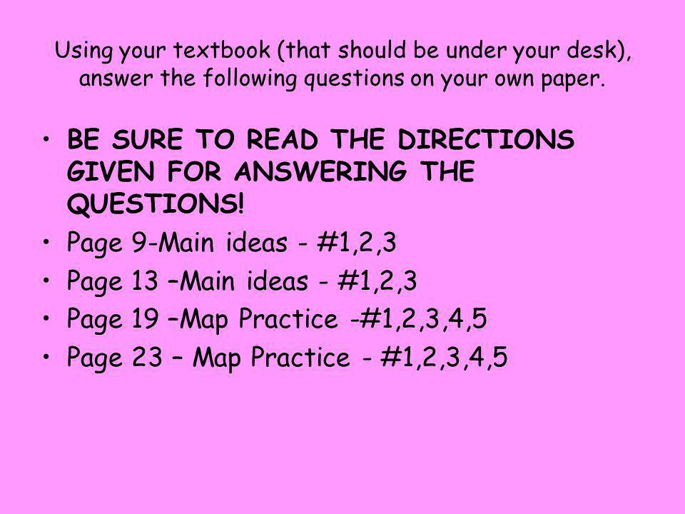 Using your textbook (that should be under your desk), answer the following questions on your own paper. BE SURE TO READ THE DIRECTIONS GIVEN FOR ANSWE