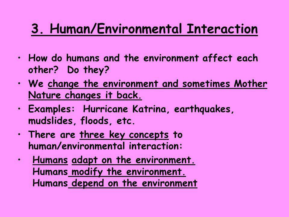 3. Human/Environmental Interaction How do humans and the environment affect each other? Do they? We change the environment and sometimes Mother Nature