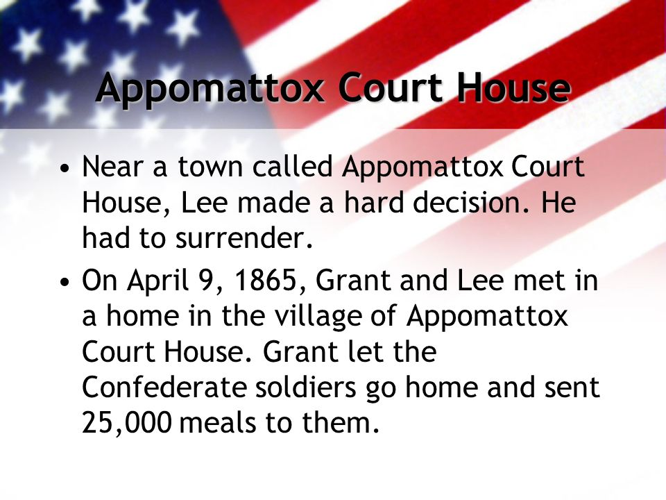 Appomattox Court House Near a town called Appomattox Court House, Lee made a hard decision.
