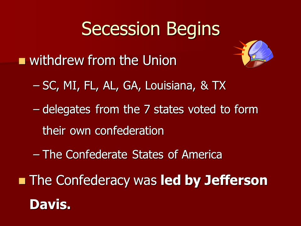 Secession Begins withdrew from the Union withdrew from the Union –SC, MI, FL, AL, GA, Louisiana, & TX –delegates from the 7 states voted to form their