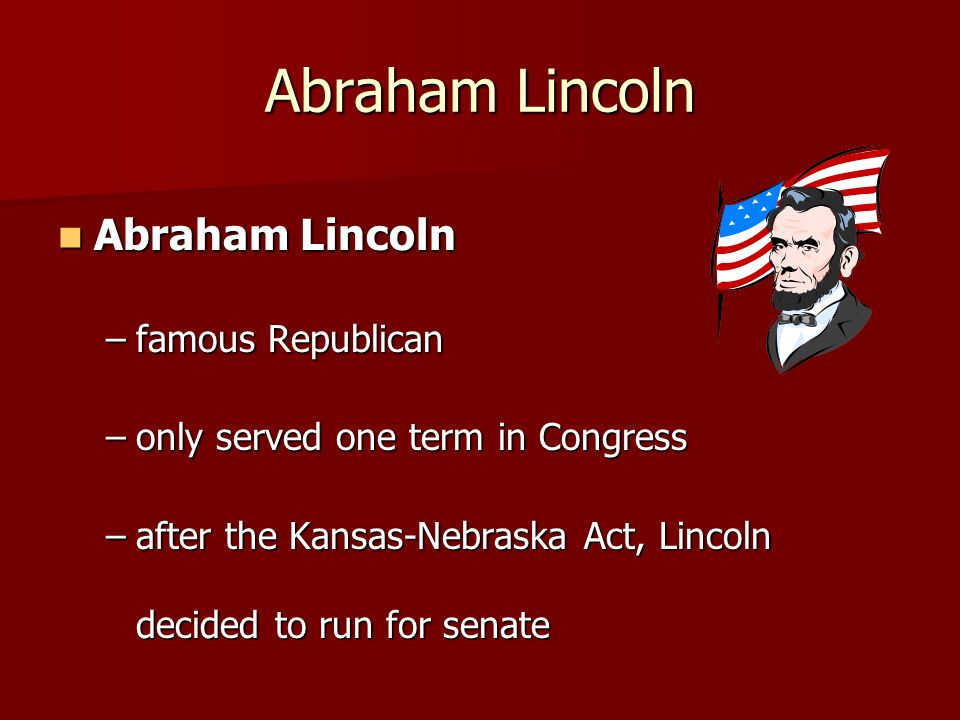 Abraham Lincoln Abraham Lincoln Abraham Lincoln –famous Republican –only served one term in Congress –after the Kansas-Nebraska Act, Lincoln decided t