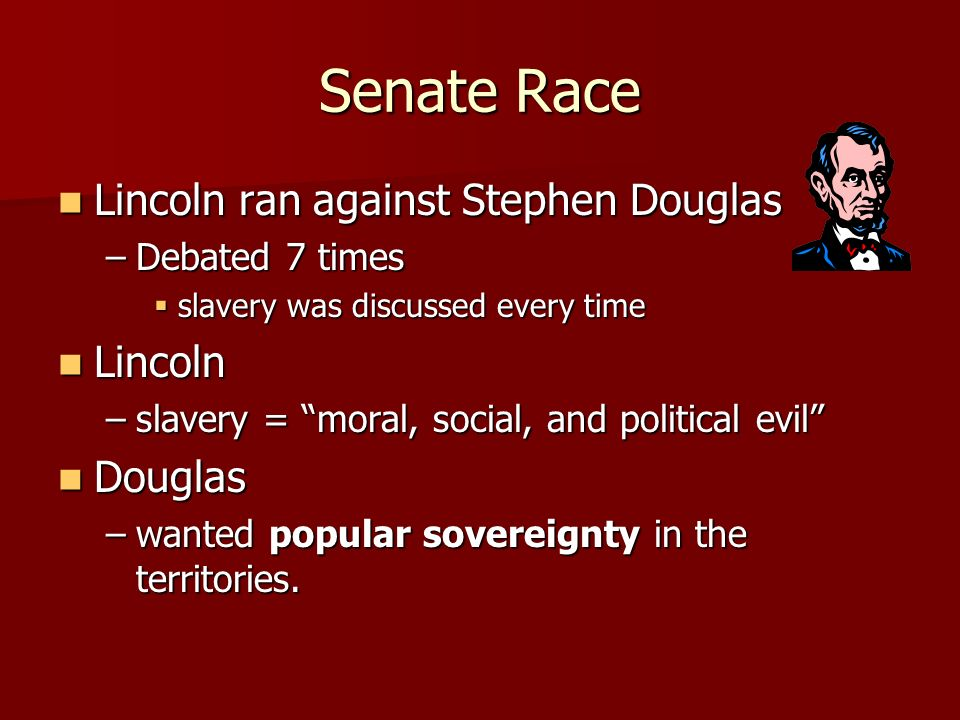 Senate Race Lincoln ran against Stephen Douglas Lincoln ran against Stephen Douglas –Debated 7 times slavery was discussed every time slavery was disc