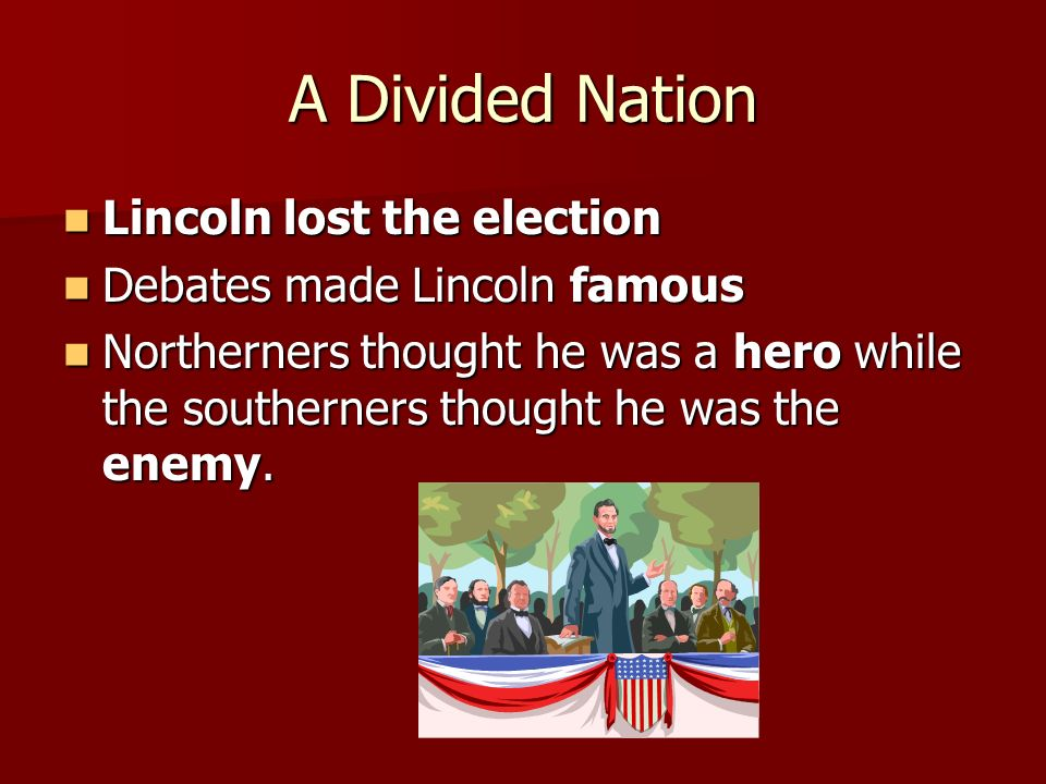 A Divided Nation Lincoln lost the election Lincoln lost the election Debates made Lincoln famous Debates made Lincoln famous Northerners thought he wa