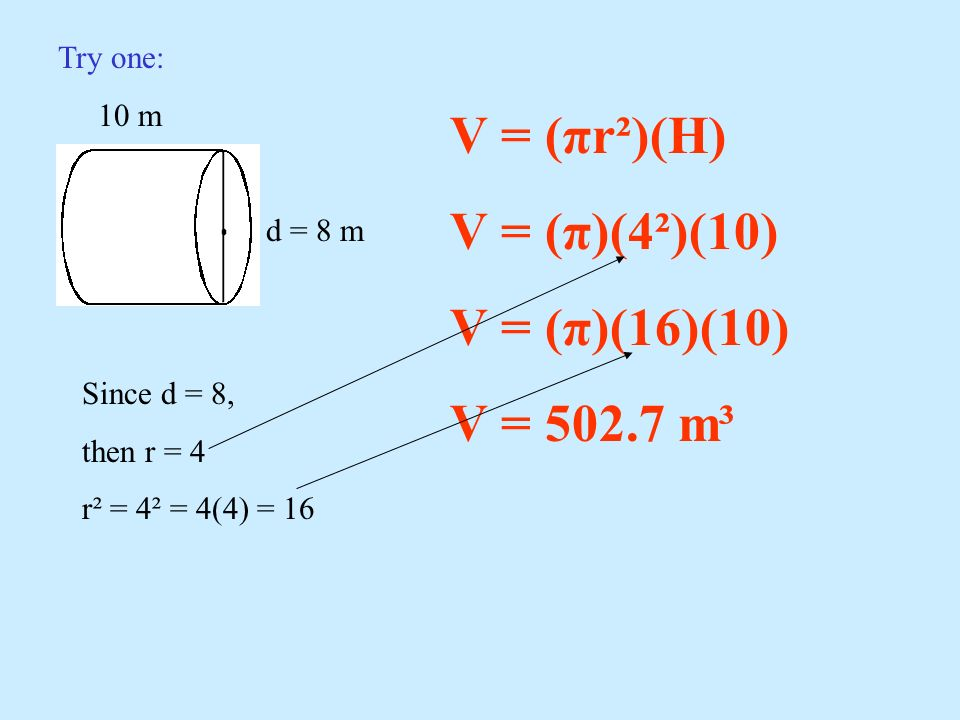 Try one: 10 m d = 8 m V = (πr²)(H) V = (π)(4²)(10) V = (π)(16)(10) V = 502.7 m³ Since d = 8, then r = 4 r² = 4² = 4(4) = 16