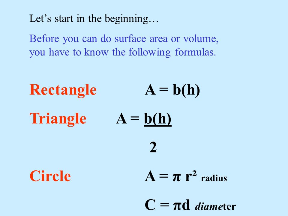 Lets start in the beginning… Before you can do surface area or volume, you have to know the following formulas. RectangleA = b(h) TriangleA = b(h) 2 C