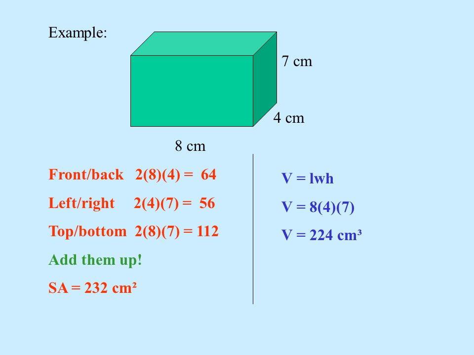 Example: 7 cm 4 cm 8 cm Front/back 2(8)(4) = 64 Left/right 2(4)(7) = 56 Top/bottom 2(8)(7) = 112 Add them up! SA = 232 cm² V = lwh V = 8(4)(7) V = 224