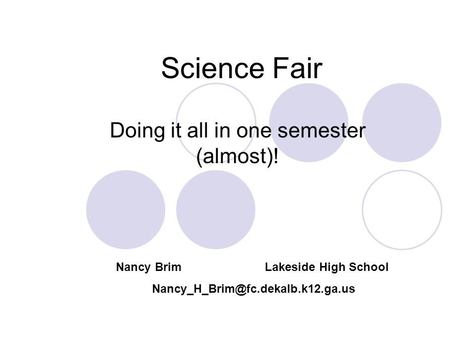 Science Fair Doing it all in one semester (almost)! Nancy Brim Lakeside High School Nancy_H_Brim@fc.dekalb.k12.ga.us