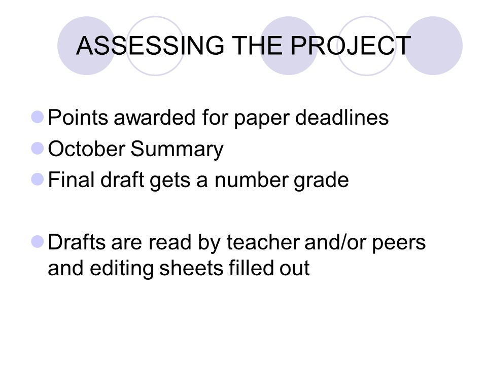 ASSESSING THE PROJECT Points awarded for paper deadlines October Summary Final draft gets a number grade Drafts are read by teacher and/or peers and e