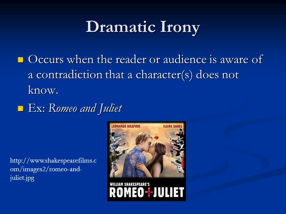 Dramatic Irony Occurs when the reader or audience is aware of a contradiction that a character(s) does not know.
