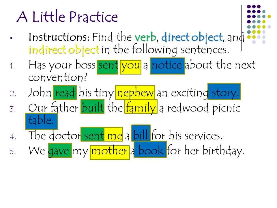 A Little Practice verbdirect object indirect object Instructions: Find the verb, direct object, and indirect object in the following sentences. 1. Has