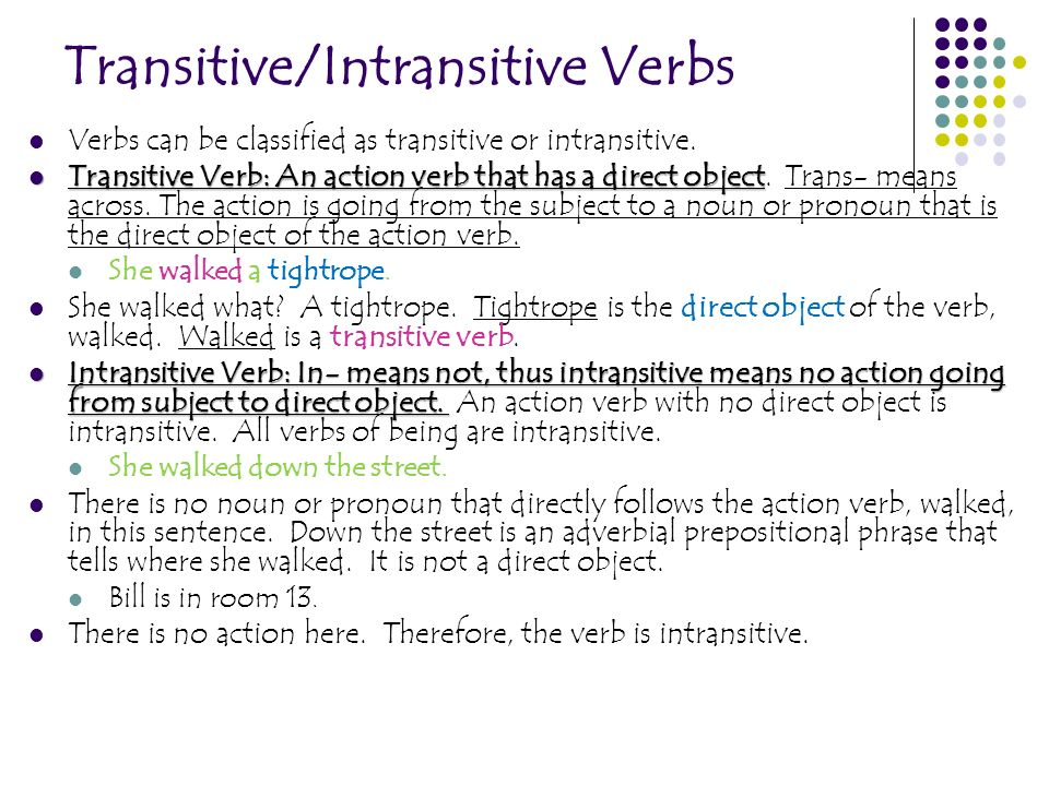 Transitive/Intransitive Verbs Verbs can be classified as transitive or intransitive. Transitive Verb: An action verb that has a direct object Transiti