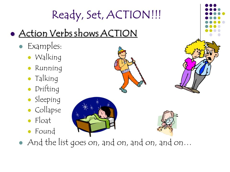 Ready, Set, ACTION!!! Action Verbs shows ACTION Action Verbs shows ACTION Examples: Walking Running Talking Drifting Sleeping Collapse Float Found And