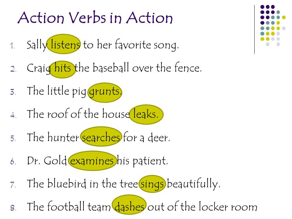 Action Verbs in Action 1. Sally listens to her favorite song. 2. Craig hits the baseball over the fence. 3. The little pig grunts. 4. The roof of the