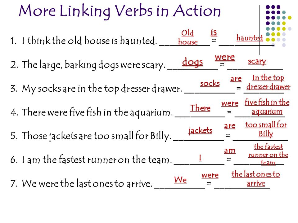 More Linking Verbs in Action 1.I think the old house is haunted. __________ = ___________ 2.The large, barking dogs were scary. __________ = _________