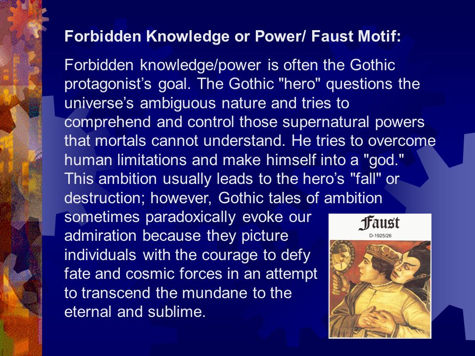 Forbidden knowledge/power is often the Gothic protagonists goal. The Gothic