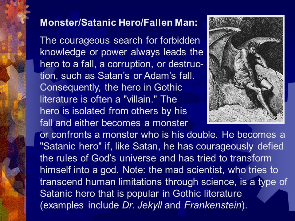 Monster/Satanic Hero/Fallen Man: The courageous search for forbidden knowledge or power always leads the hero to a fall, a corruption, or destruc- tion, such as Satans or Adams fall.