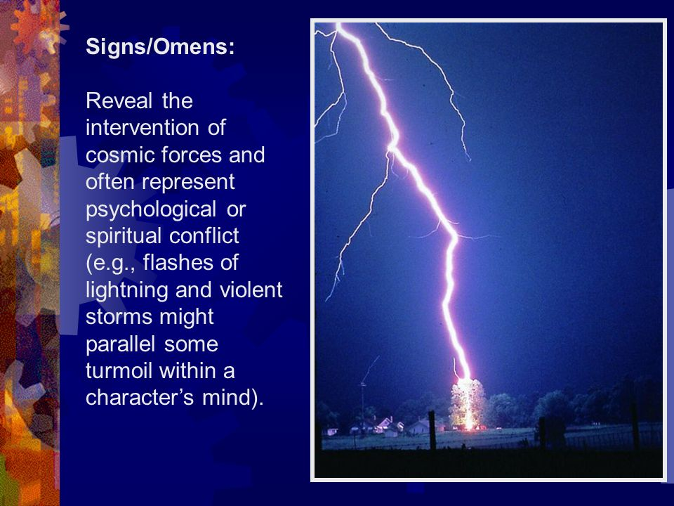 Signs/Omens: Reveal the intervention of cosmic forces and often represent psychological or spiritual conflict (e.g., flashes of lightning and violent storms might parallel some turmoil within a characters mind).