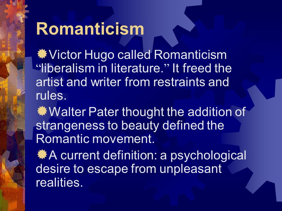Romanticism Victor Hugo called Romanticism liberalism in literature. It freed the artist and writer from restraints and rules. Walter Pater thought th